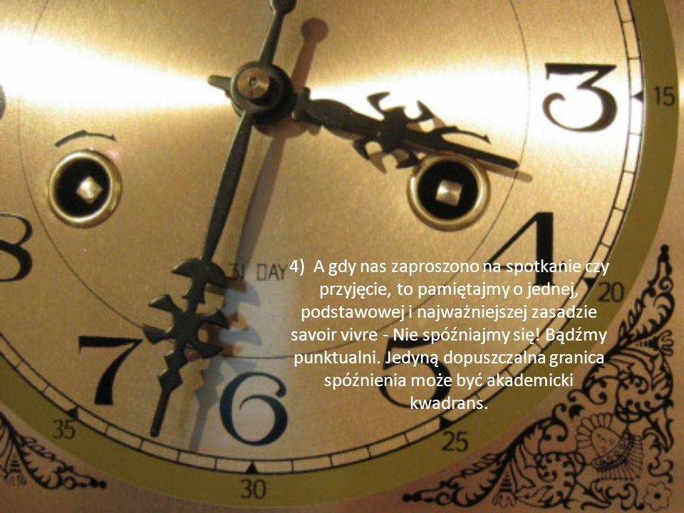 4) A gdy nas zaproszono na spotkanie czy przyjęcie, to pamiętajmy o jednej, podstawowej i najważniejszej zasadzie savoir vivre - Nie spóźniajmy się! B