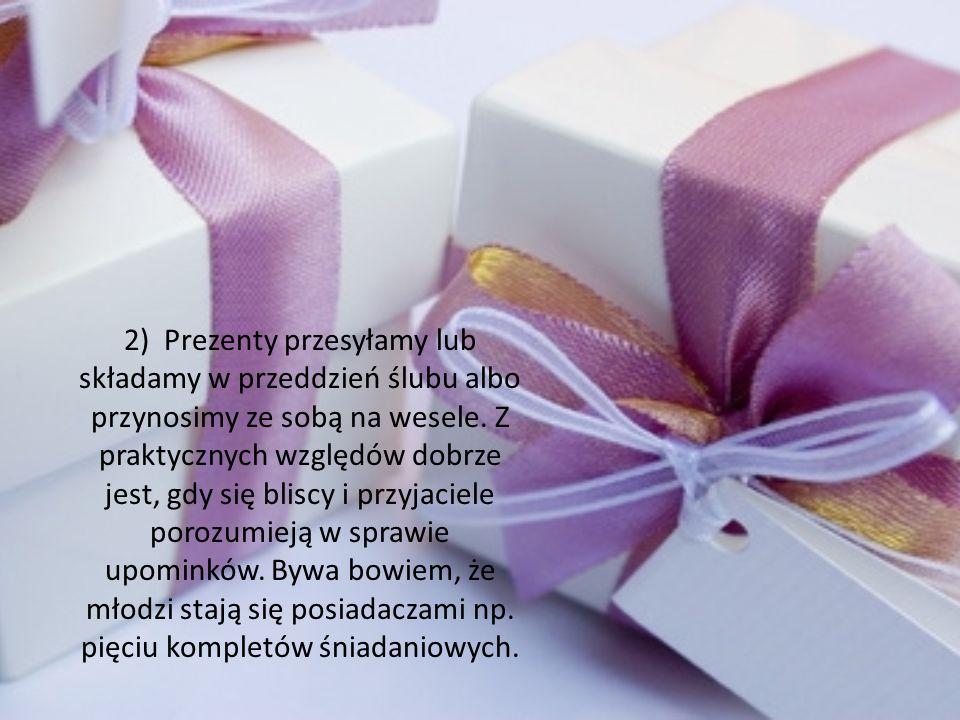 2) Prezenty przesyłamy lub składamy w przeddzień ślubu albo przynosimy ze sobą na wesele. Z praktycznych względów dobrze jest, gdy się bliscy i przyja