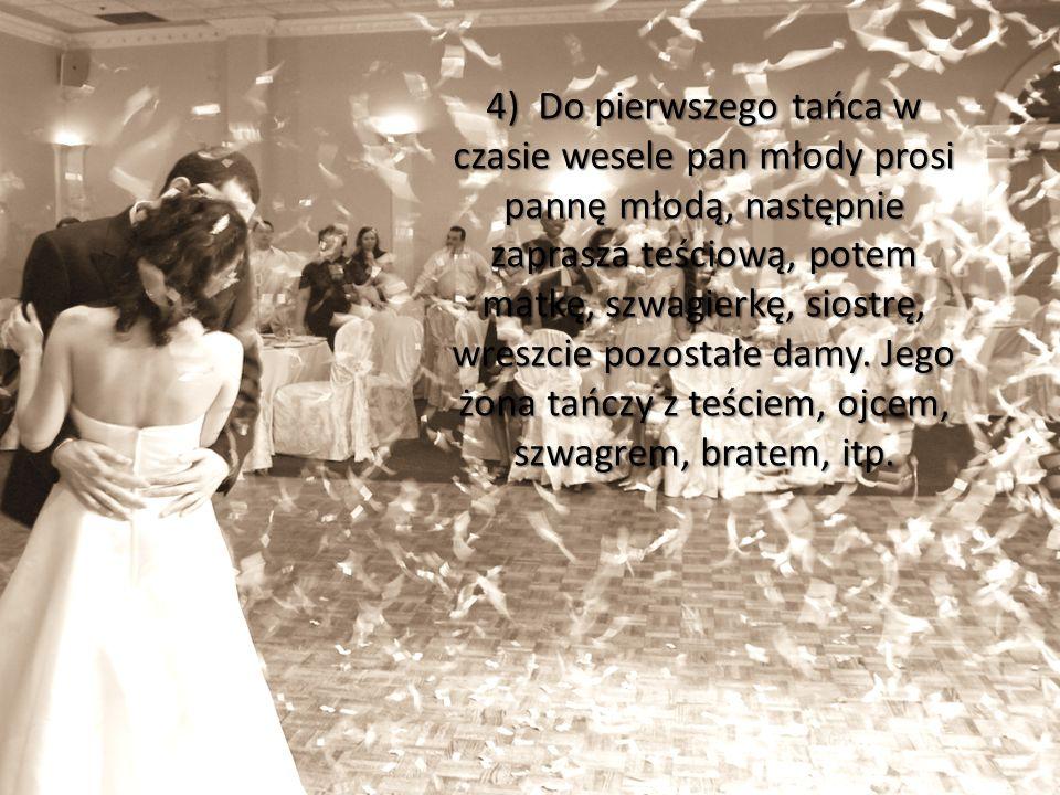 4) Do pierwszego tańca w czasie wesele pan młody prosi pannę młodą, następnie zaprasza teściową, potem matkę, szwagierkę, siostrę, wreszcie pozostałe