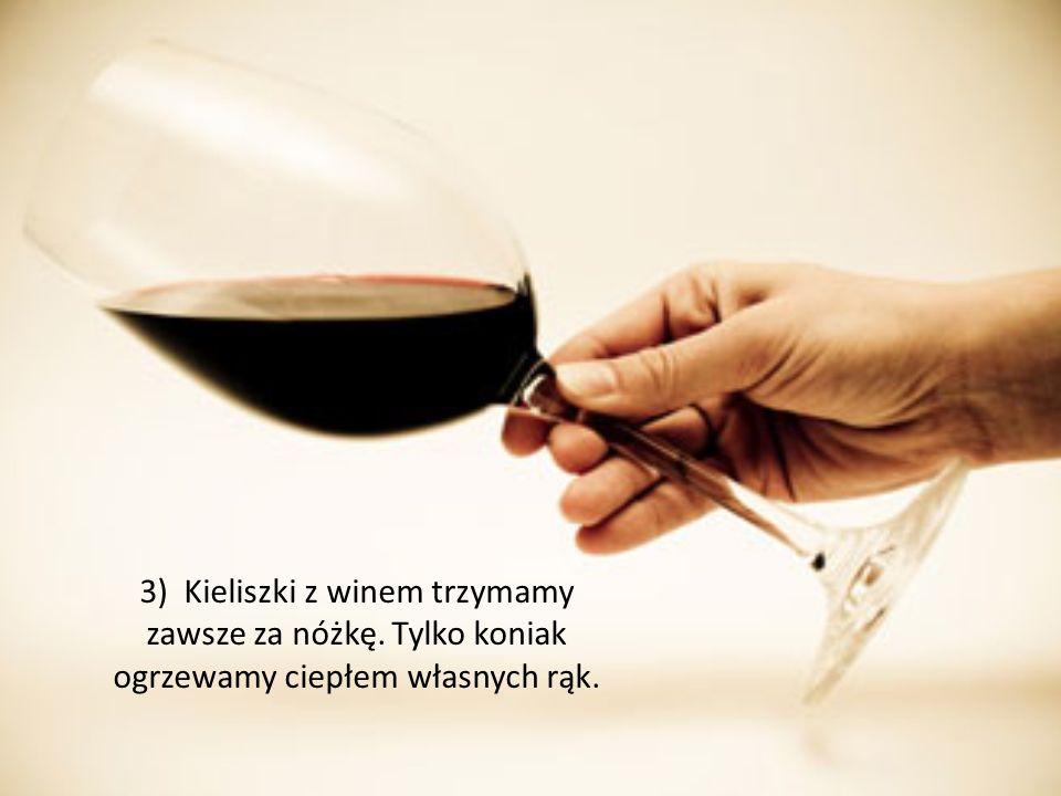 3) Kieliszki z winem trzymamy zawsze za nóżkę. Tylko koniak ogrzewamy ciepłem własnych rąk.