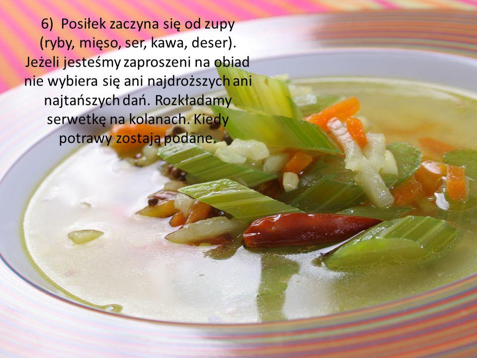 6) Posiłek zaczyna się od zupy (ryby, mięso, ser, kawa, deser). Jeżeli jesteśmy zaproszeni na obiad nie wybiera się ani najdroższych ani najtańszych d