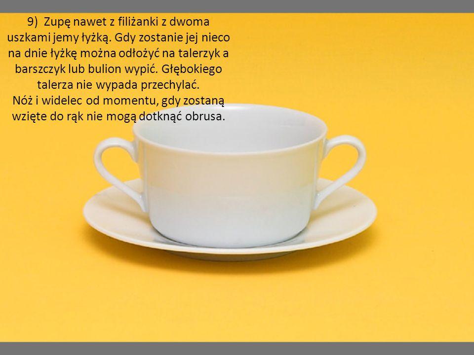 9) Zupę nawet z filiżanki z dwoma uszkami jemy łyżką. Gdy zostanie jej nieco na dnie łyżkę można odłożyć na talerzyk a barszczyk lub bulion wypić. Głę