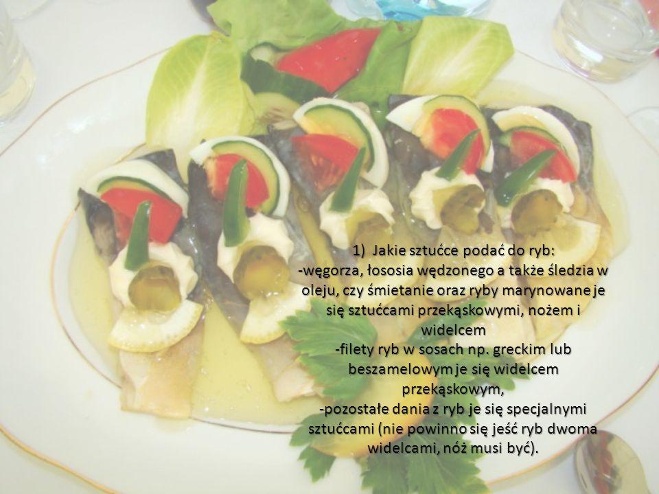 1) Jakie sztućce podać do ryb: -węgorza, łososia wędzonego a także śledzia w oleju, czy śmietanie oraz ryby marynowane je się sztućcami przekąskowymi,
