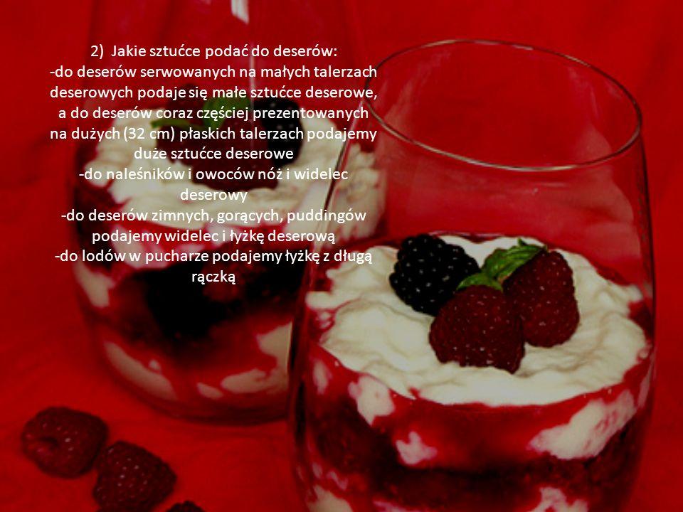 2) Jakie sztućce podać do deserów: -do deserów serwowanych na małych talerzach deserowych podaje się małe sztućce deserowe, a do deserów coraz częście