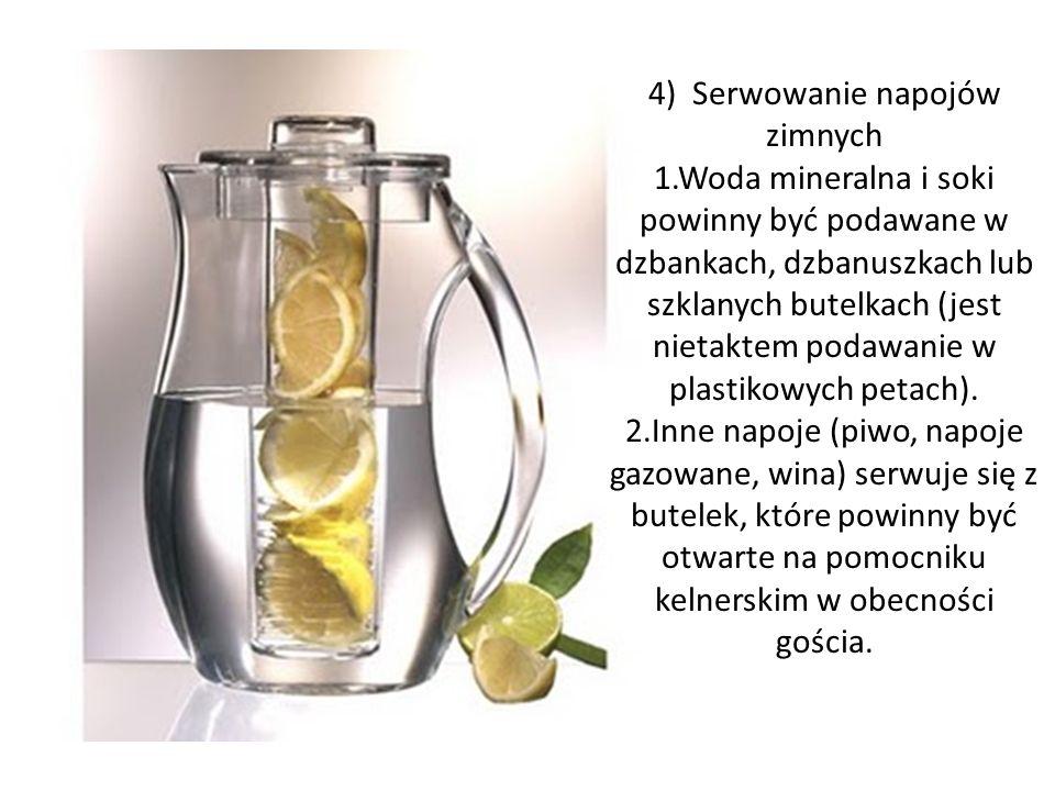 4) Serwowanie napojów zimnych 1.Woda mineralna i soki powinny być podawane w dzbankach, dzbanuszkach lub szklanych butelkach (jest nietaktem podawanie