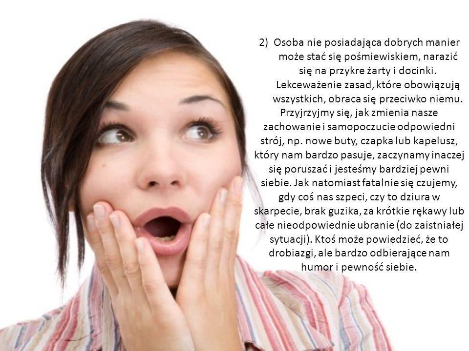 2) Osoba nie posiadająca dobrych manier może stać się pośmiewiskiem, narazić się na przykre żarty i docinki. Lekceważenie zasad, które obowiązują wszy