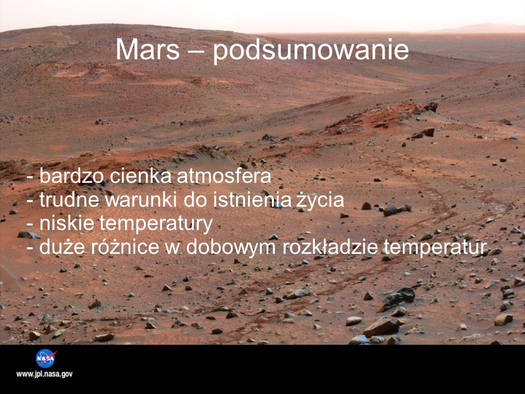 Mars – podsumowanie - bardzo cienka atmosfera - trudne warunki do istnienia życia - niskie temperatury - duże różnice w dobowym rozkładzie temperatur