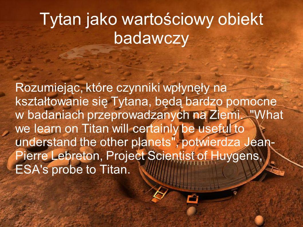 Tytan jako wartościowy obiekt badawczy Rozumiejąc, które czynniki wpłynęły na kształtowanie się Tytana, będą bardzo pomocne w badaniach przeprowadzany