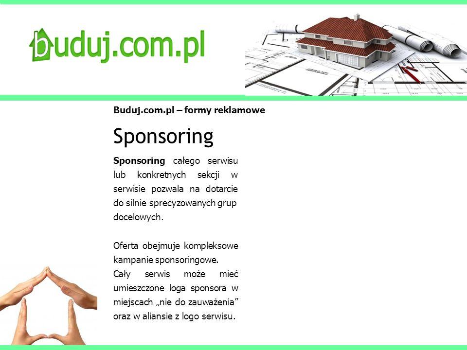 Buduj.com.pl – formy reklamowe Sponsoring Sponsoring całego serwisu lub konkretnych sekcji w serwisie pozwala na dotarcie do silnie sprecyzowanych gru