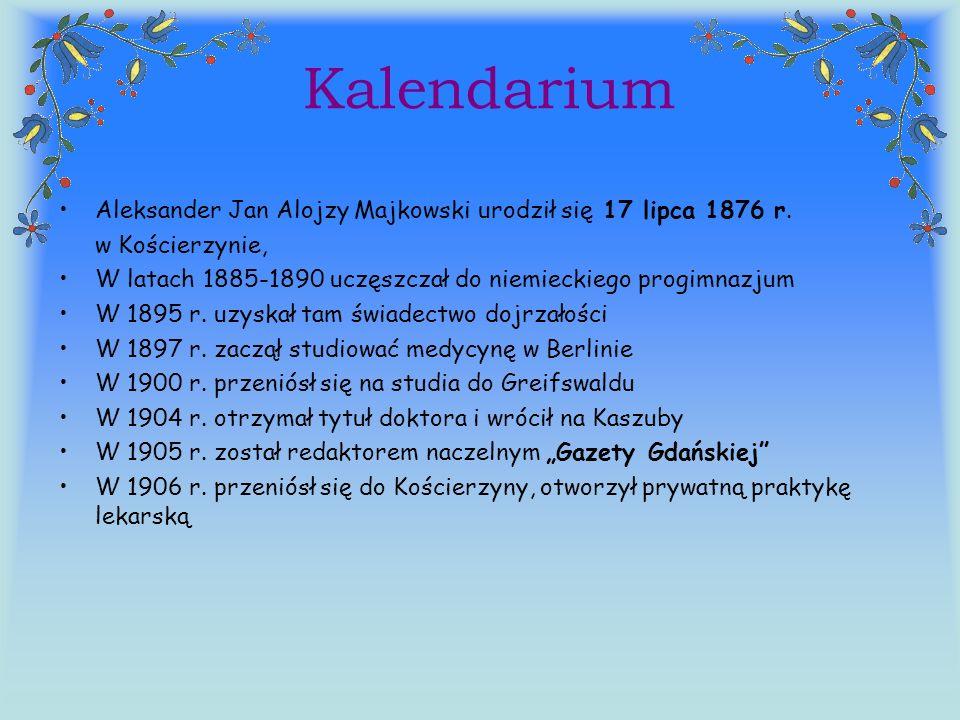 Kalendarium Aleksander Jan Alojzy Majkowski urodził się 17 lipca 1876 r. w Kościerzynie, W latach 1885-1890 uczęszczał do niemieckiego progimnazjum W