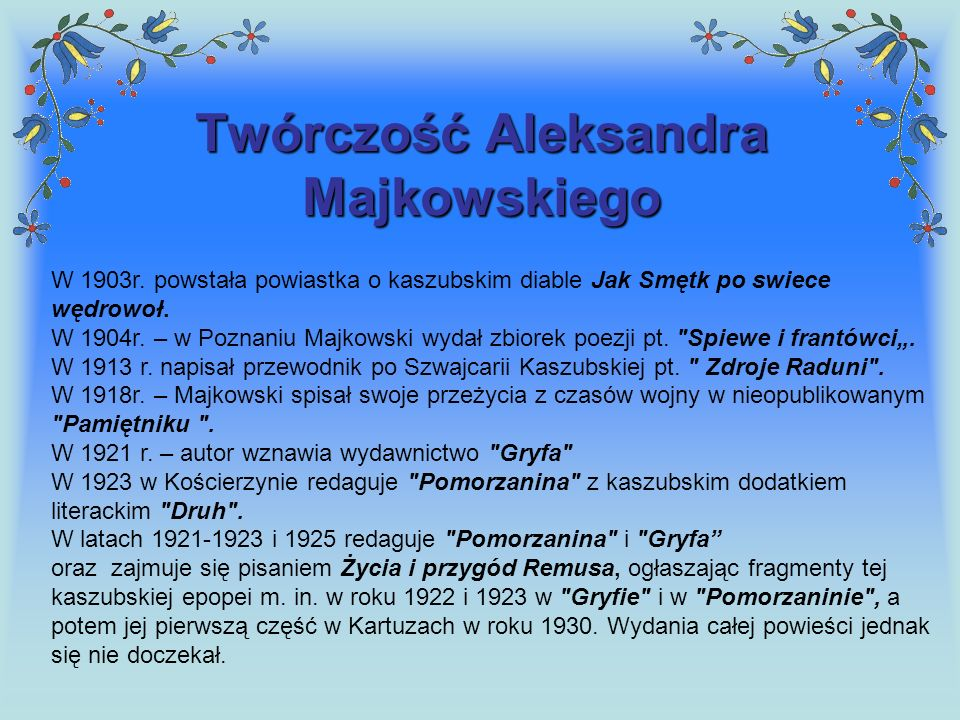 Twórczość Aleksandra Majkowskiego W 1903r. powstała powiastka o kaszubskim diable Jak Smętk po swiece wędrowoł. W 1904r. – w Poznaniu Majkowski wydał