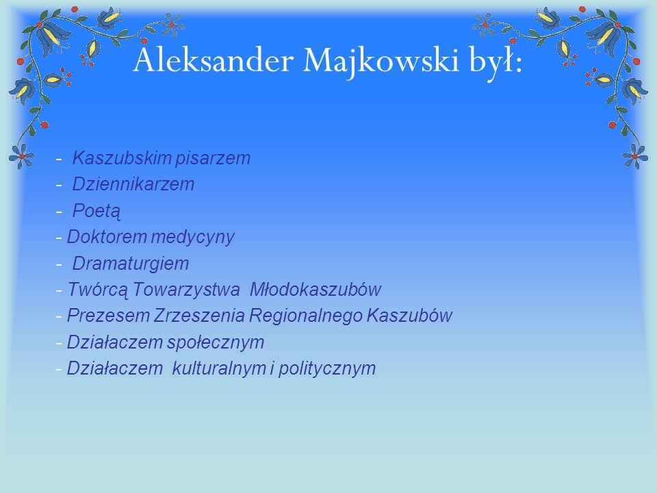Aleksander Majkowski był: - Kaszubskim pisarzem - Dziennikarzem - Poetą - Doktorem medycyny - Dramaturgiem - Twórcą Towarzystwa Młodokaszubów - Prezes