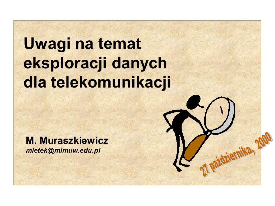 M. Muraszkiewicz 1 M. Muraszkiewicz mietek@mimuw.edu.pl Uwagi na temat eksploracji danych dla telekomunikacji