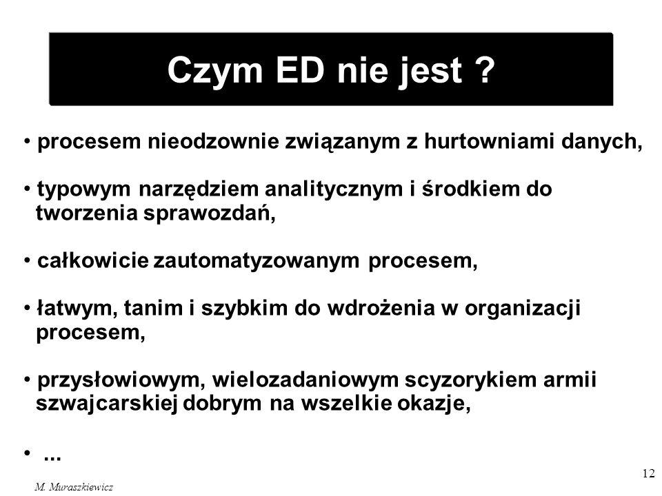 M. Muraszkiewicz 12 Czym ED nie jest ? procesem nieodzownie związanym z hurtowniami danych, typowym narzędziem analitycznym i środkiem do tworzenia sp