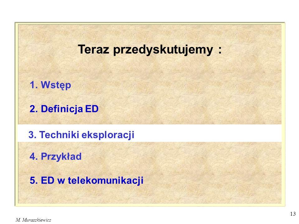 M. Muraszkiewicz 13 1. Wstęp 2. Definicja ED 4. Przykład 5. ED w telekomunikacji 3. Techniki eksploracji Teraz przedyskutujemy :