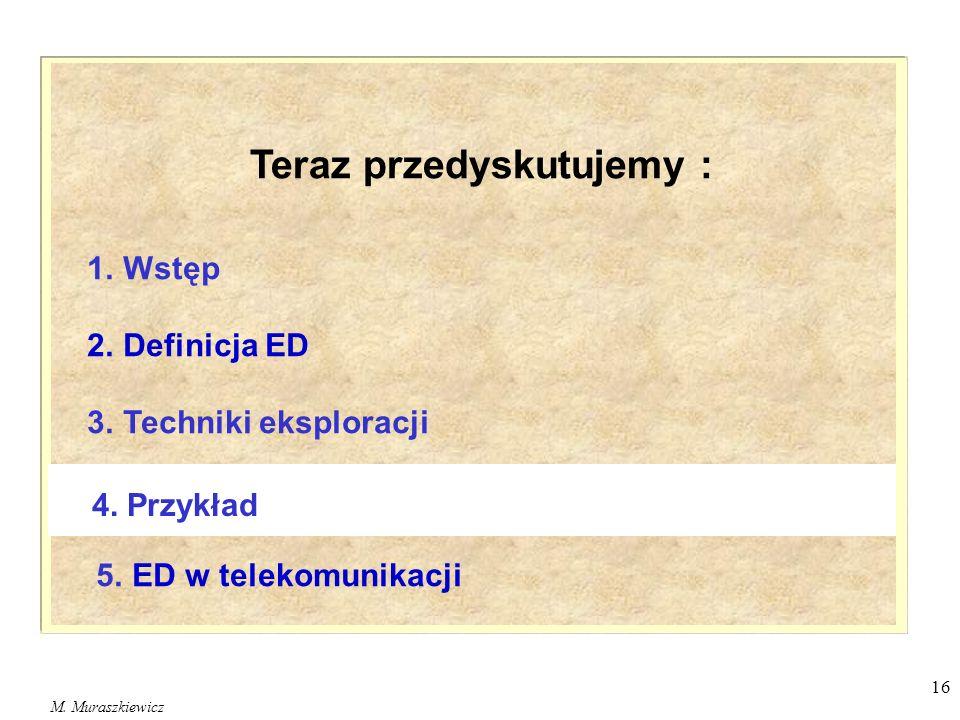 M. Muraszkiewicz 16 1. Wstęp 2. Definicja ED 3. Techniki eksploracji 5. ED w telekomunikacji 4. Przykład Teraz przedyskutujemy :