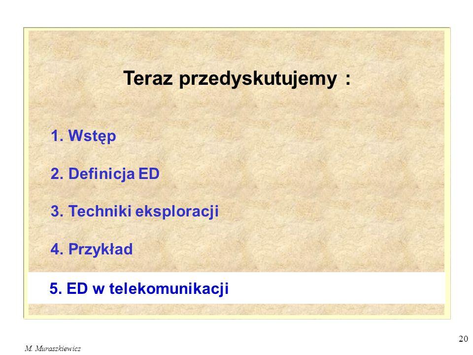 M. Muraszkiewicz 20 1. Wstęp 2. Definicja ED 3. Techniki eksploracji 4. Przykład 5. ED w telekomunikacji Teraz przedyskutujemy :