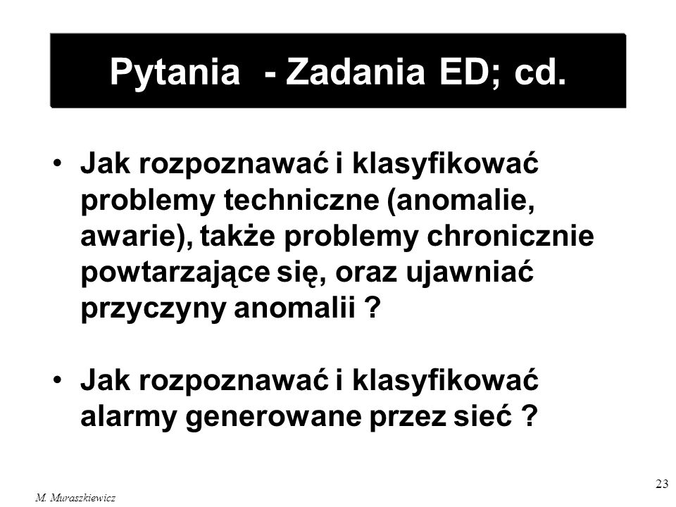 M. Muraszkiewicz 23 Pytania - Zadania ED; cd. Jak rozpoznawać i klasyfikować problemy techniczne (anomalie, awarie), także problemy chronicznie powtar