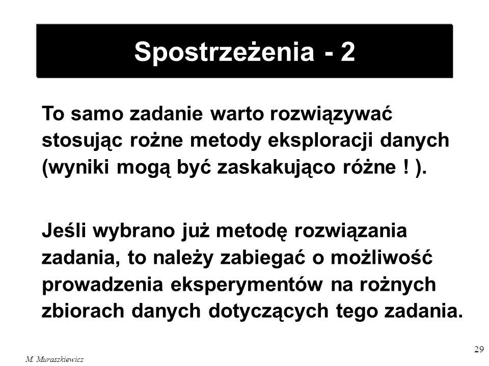 M. Muraszkiewicz 29 Spostrzeżenia - 2 To samo zadanie warto rozwiązywać stosując rożne metody eksploracji danych (wyniki mogą być zaskakująco różne !
