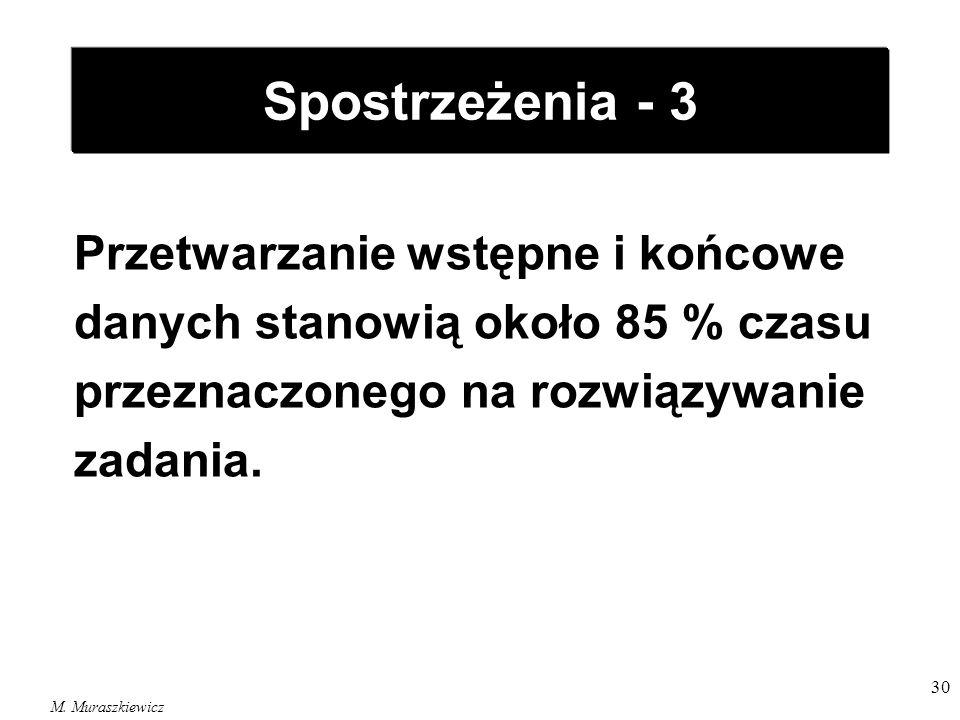M. Muraszkiewicz 30 Spostrzeżenia - 3 Przetwarzanie wstępne i końcowe danych stanowią około 85 % czasu przeznaczonego na rozwiązywanie zadania.