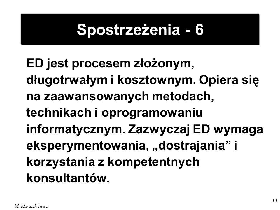 M. Muraszkiewicz 33 Spostrzeżenia - 6 ED jest procesem złożonym, długotrwałym i kosztownym. Opiera się na zaawansowanych metodach, technikach i oprogr