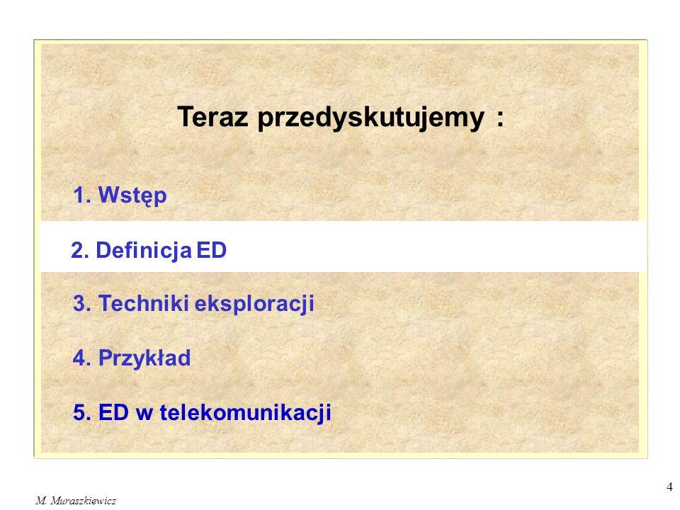 M. Muraszkiewicz 4 1. Wstęp 3. Techniki eksploracji 4. Przykład 5. ED w telekomunikacji 2. Definicja ED Teraz przedyskutujemy :