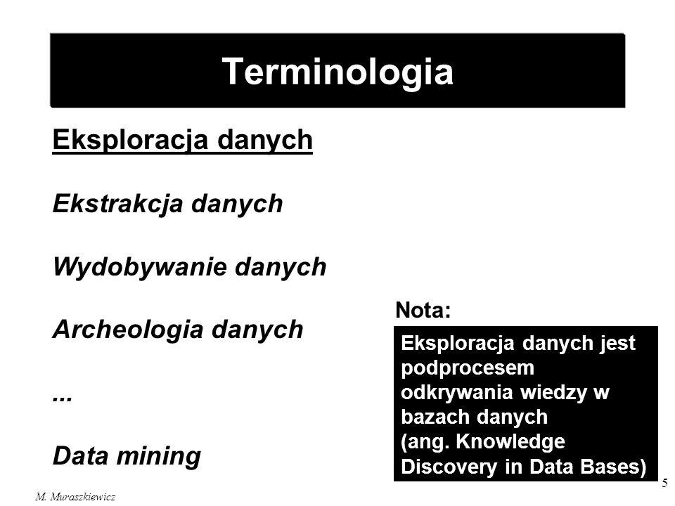 M. Muraszkiewicz 5 Eksploracja danych Ekstrakcja danych Wydobywanie danych Archeologia danych... Data mining Terminologia Eksploracja danych jest podp