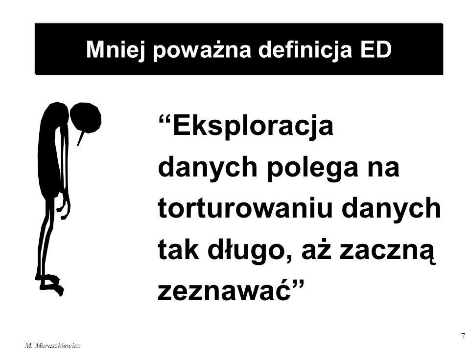 M. Muraszkiewicz 7 Eksploracja danych polega na torturowaniu danych tak długo, aż zaczną zeznawać Mniej poważna definicja ED