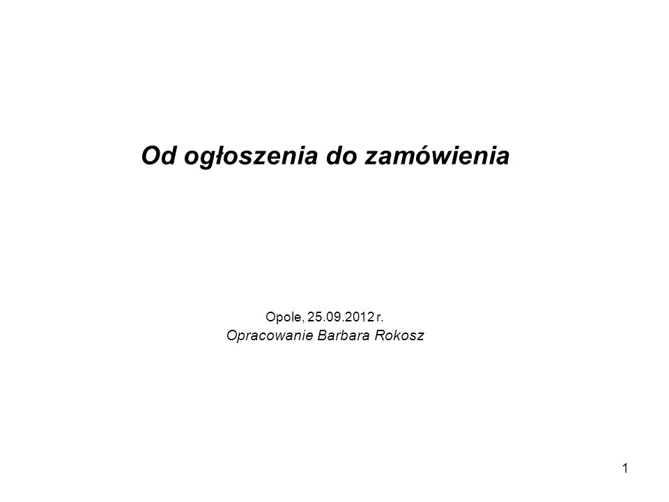 1 Od ogłoszenia do zamówienia Opole, 25.09.2012 r. Opracowanie Barbara Rokosz