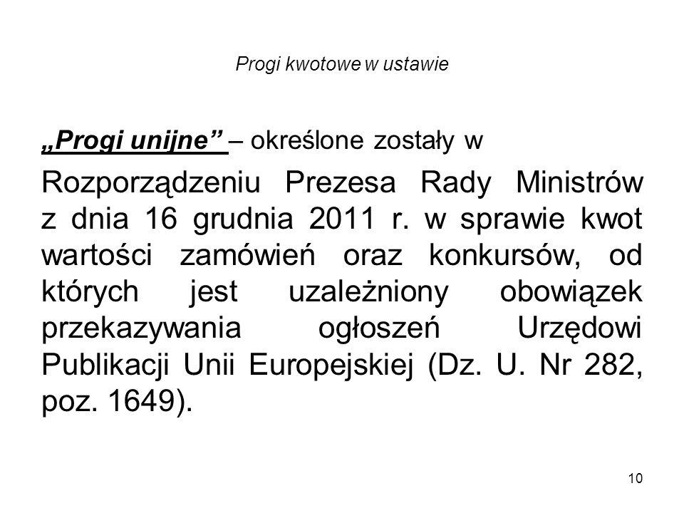 10 Progi kwotowe w ustawie Progi unijne – określone zostały w Rozporządzeniu Prezesa Rady Ministrów z dnia 16 grudnia 2011 r. w sprawie kwot wartości