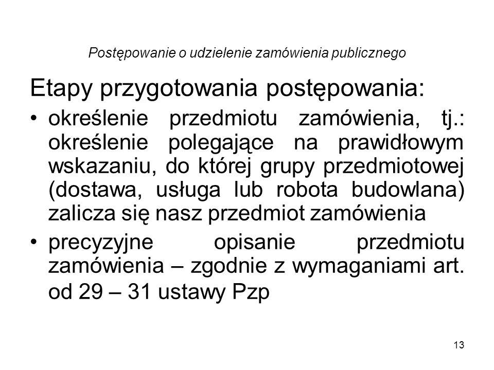 13 Postępowanie o udzielenie zamówienia publicznego Etapy przygotowania postępowania: określenie przedmiotu zamówienia, tj.: określenie polegające na