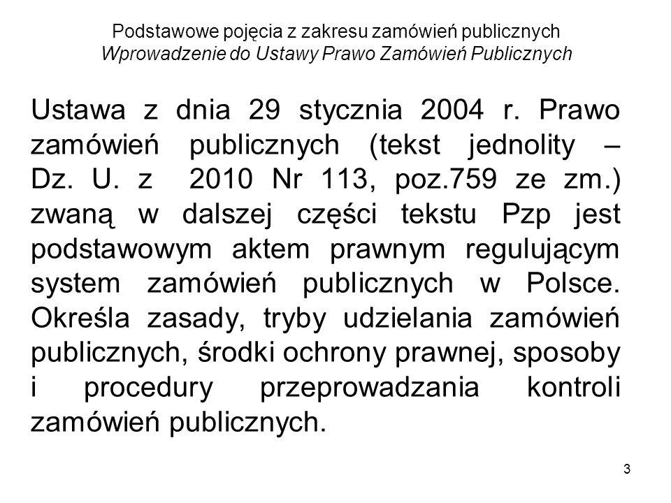 4 Podstawowe pojęcia z zakresu zamówień publicznych System zamówie ń publicznych tworzą: Traktat o funkcjonowaniu Unii Europekjskiej rozporz ą dzenia Komisji UE i dyrektywy UE ustawa Pzp akry wykonawcze do ustawy Pzp inne ustawy do treści, których odsyła ustawa Pzp
