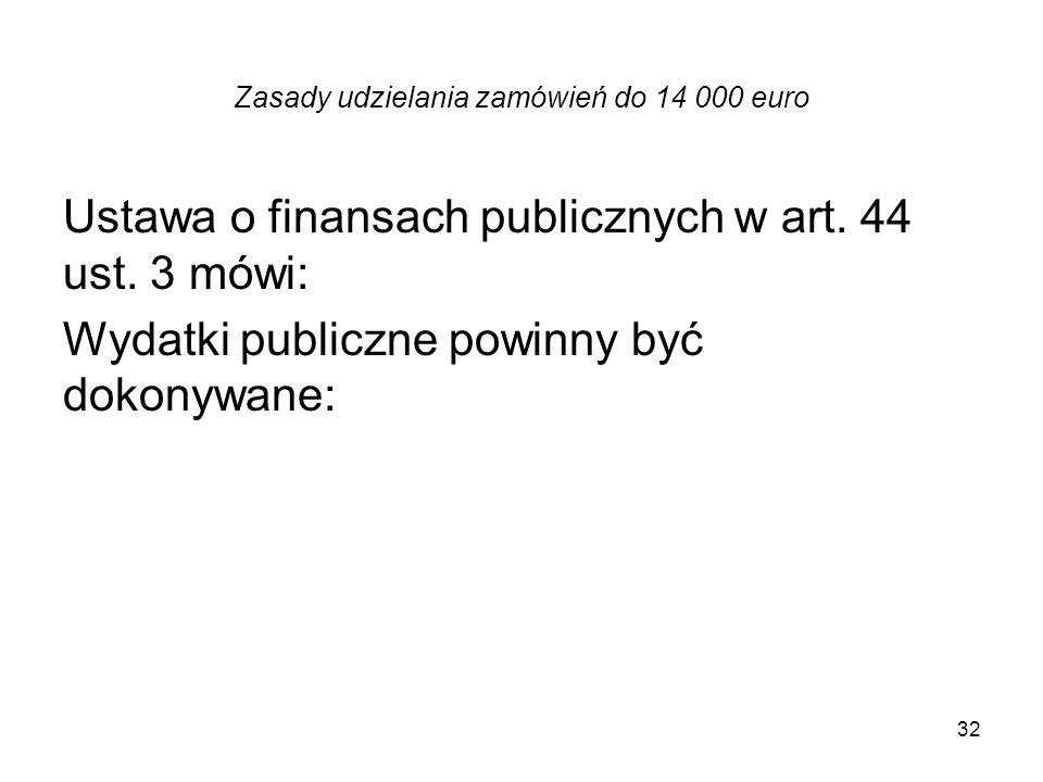 Zasady udzielania zamówień do 14 000 euro Ustawa o finansach publicznych w art. 44 ust. 3 mówi: Wydatki publiczne powinny być dokonywane: 32