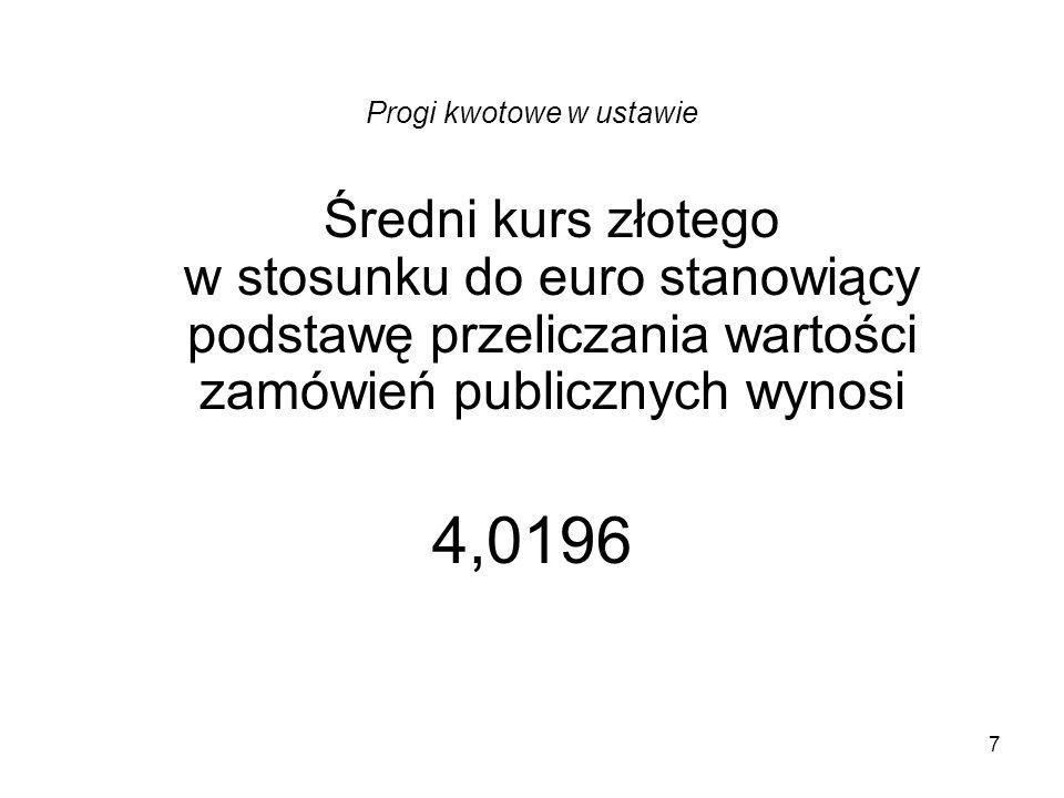 7 Progi kwotowe w ustawie Średni kurs złotego w stosunku do euro stanowiący podstawę przeliczania wartości zamówień publicznych wynosi 4,0196