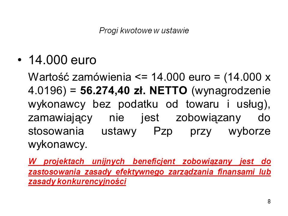 8 Progi kwotowe w ustawie 14.000 euro Wartość zamówienia <= 14.000 euro = (14.000 x 4.0196) = 56.274,40 zł. NETTO (wynagrodzenie wykonawcy bez podatku