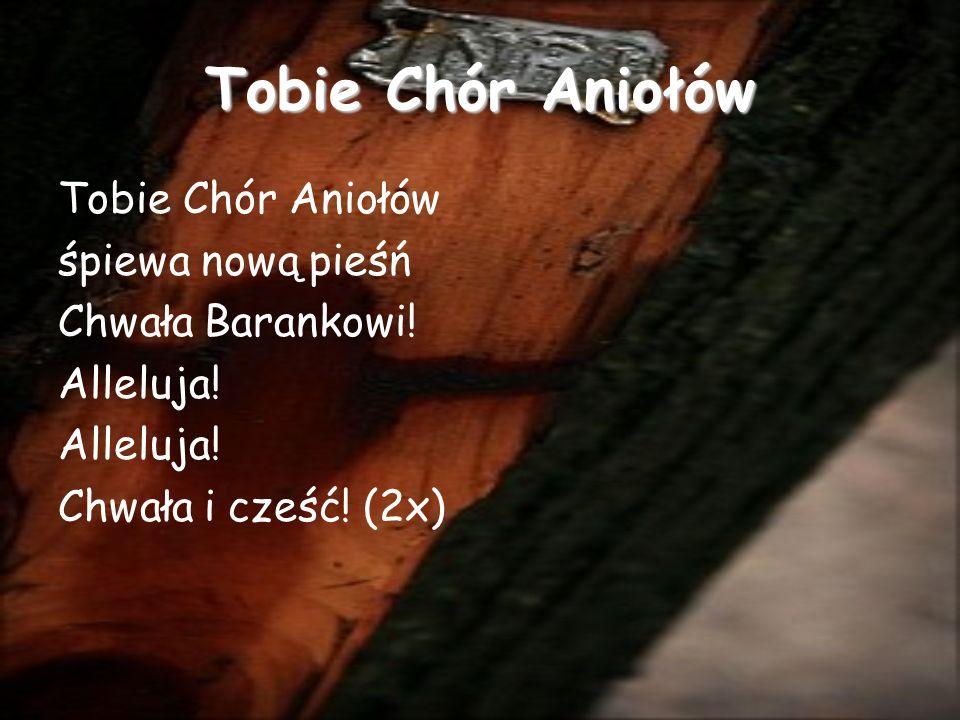 Tobie Chór Aniołów śpiewa nową pieśń Chwała Barankowi! Alleluja! Chwała i cześć! (2x)