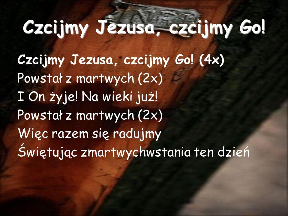 Czcijmy Jezusa, czcijmy Go.Czcijmy Jezusa, czcijmy Go.