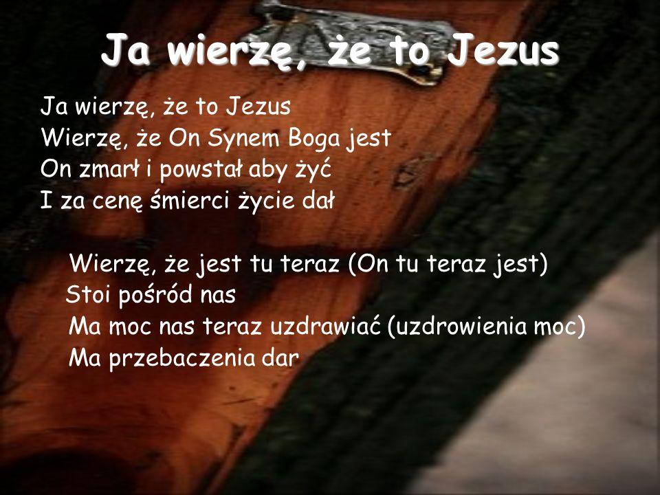 Ja wierzę, że to Jezus Wierzę, że On Synem Boga jest On zmarł i powstał aby żyć I za cenę śmierci życie dał Wierzę, że jest tu teraz (On tu teraz jest) Stoi pośród nas Ma moc nas teraz uzdrawiać (uzdrowienia moc) Ma przebaczenia dar