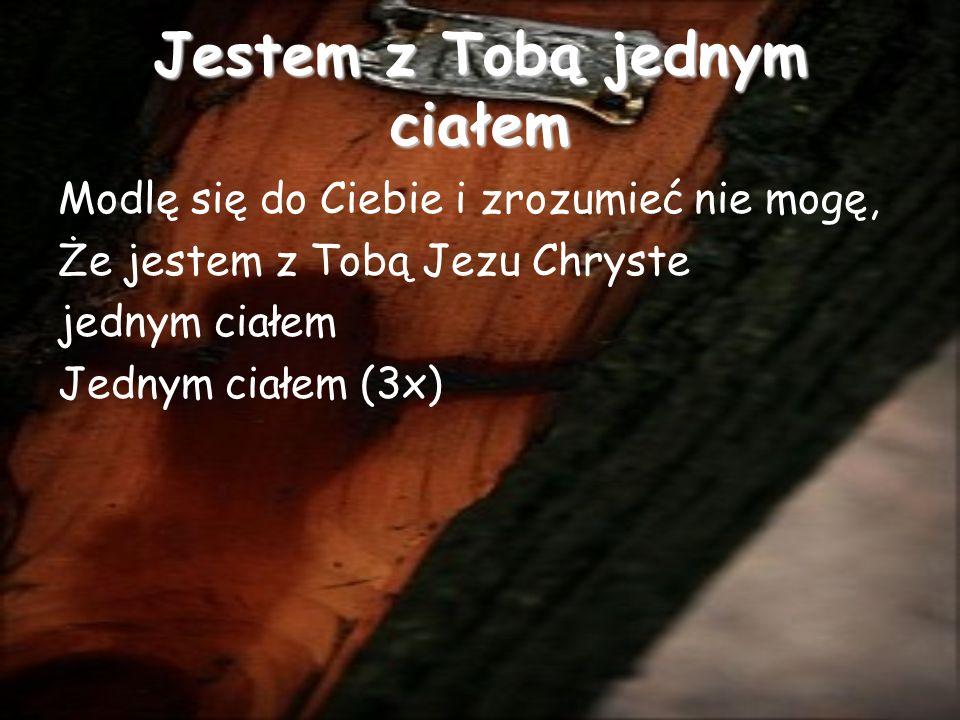 Jestem z Tobą jednym ciałem Modlę się do Ciebie i zrozumieć nie mogę, Że jestem z Tobą Jezu Chryste jednym ciałem Jednym ciałem (3x)