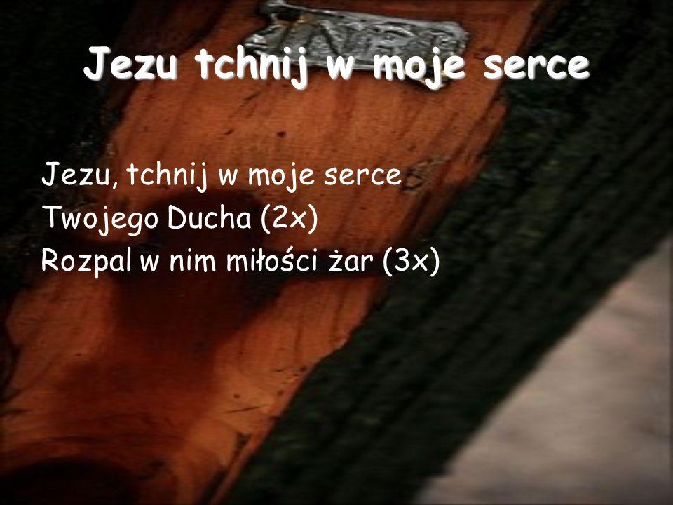 Jezu tchnij w moje serce Jezu, tchnij w moje serce Twojego Ducha (2x) Rozpal w nim miłości żar (3x)