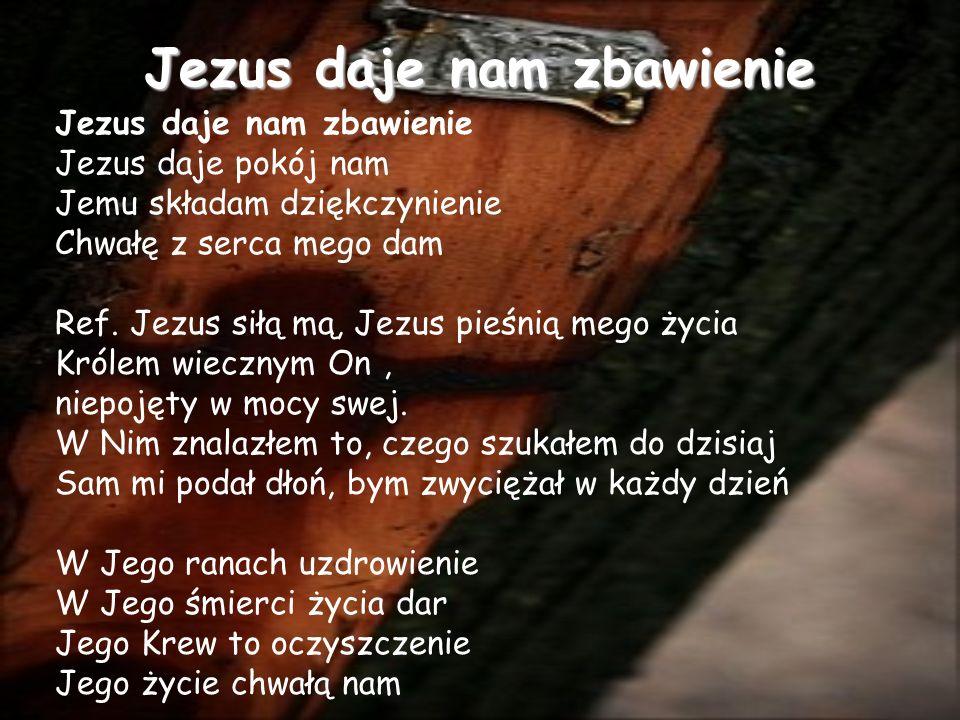 Jezus daje nam zbawienie Jezus daje pokój nam Jemu składam dziękczynienie Chwałę z serca mego dam Ref.