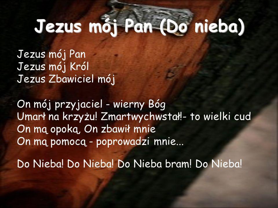 Jezus mój Pan (Do nieba) Jezus mój Pan Jezus mój Król Jezus Zbawiciel mój On mój przyjaciel - wierny Bóg Umarł na krzyżu.