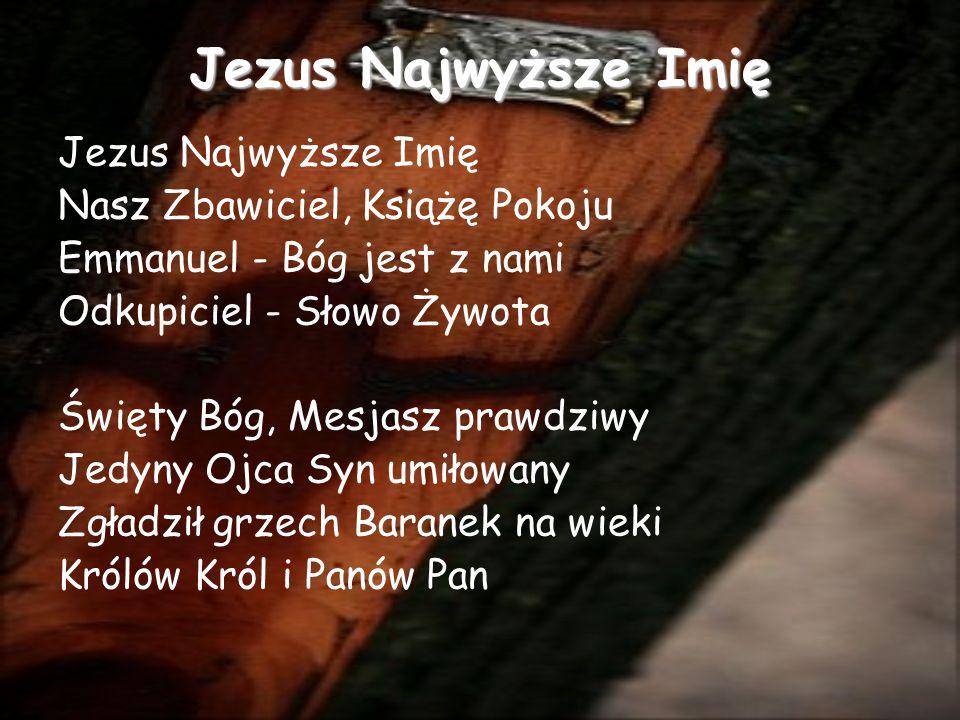 Jezus Najwyższe Imię Nasz Zbawiciel, Książę Pokoju Emmanuel - Bóg jest z nami Odkupiciel - Słowo Żywota Święty Bóg, Mesjasz prawdziwy Jedyny Ojca Syn umiłowany Zgładził grzech Baranek na wieki Królów Król i Panów Pan