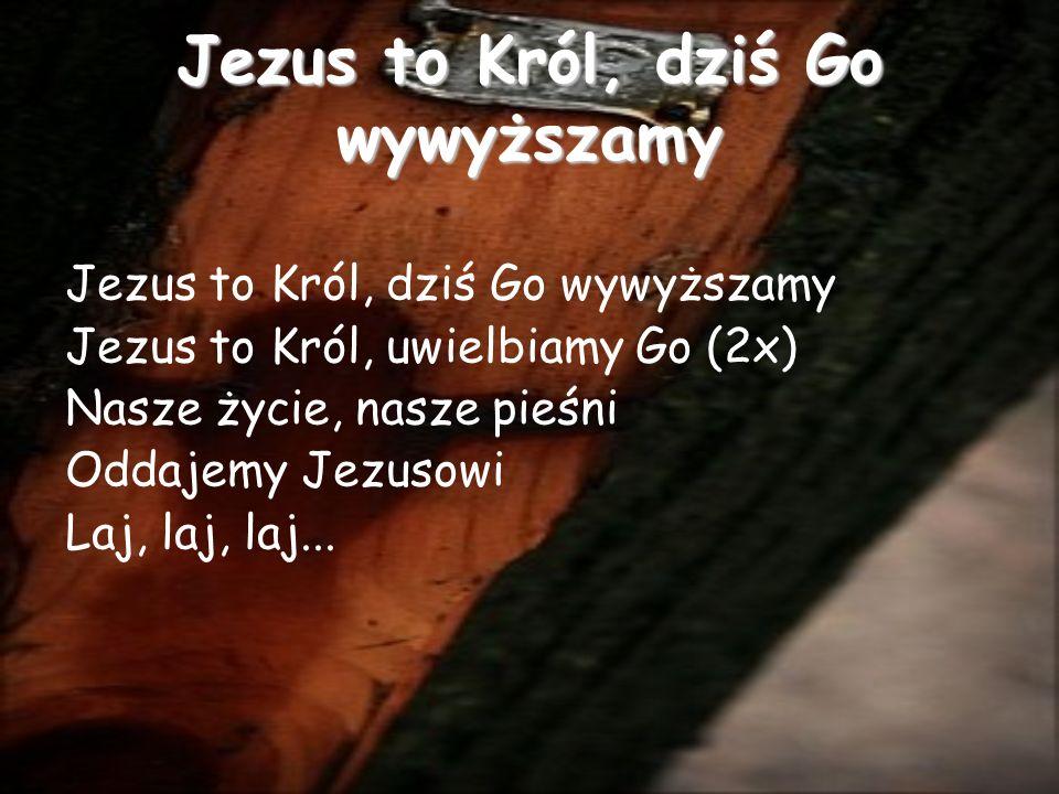 Jezus to Król, dziś Go wywyższamy Jezus to Król, uwielbiamy Go (2x) Nasze życie, nasze pieśni Oddajemy Jezusowi Laj, laj, laj...