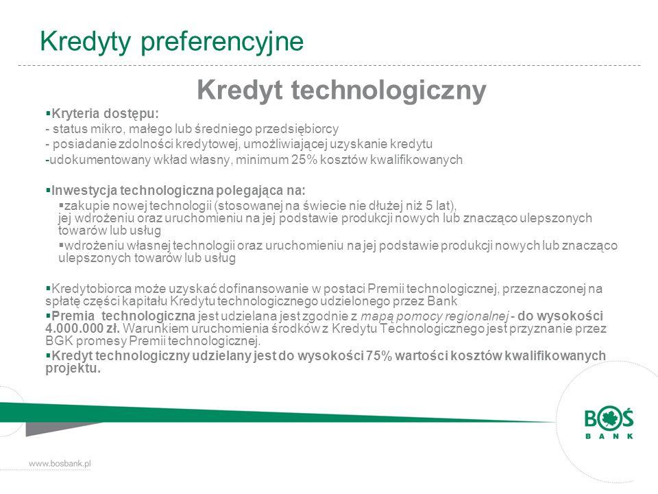 Kredyty preferencyjne Kredyt technologiczny Kryteria dostępu: - status mikro, małego lub średniego przedsiębiorcy - posiadanie zdolności kredytowej, u