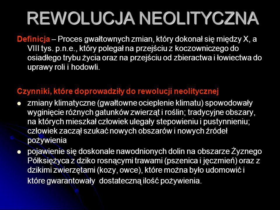 REWOLUCJA NEOLITYCZNA Definicja – Proces gwałtownych zmian, który dokonał się między X, a VIII tys. p.n.e., który polegał na przejściu z koczowniczego