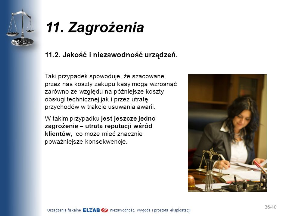 Urządzenia fiskalne niezawodność, wygoda i prostota eksploatacji 36/40 11. Zagrożenia 11.2. Jakość i niezawodność urządzeń. Taki przypadek spowoduje,