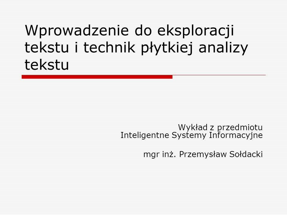 Wprowadzenie do eksploracji tekstu i technik płytkiej analizy tekstu Wykład z przedmiotu Inteligentne Systemy Informacyjne mgr inż. Przemysław Sołdack