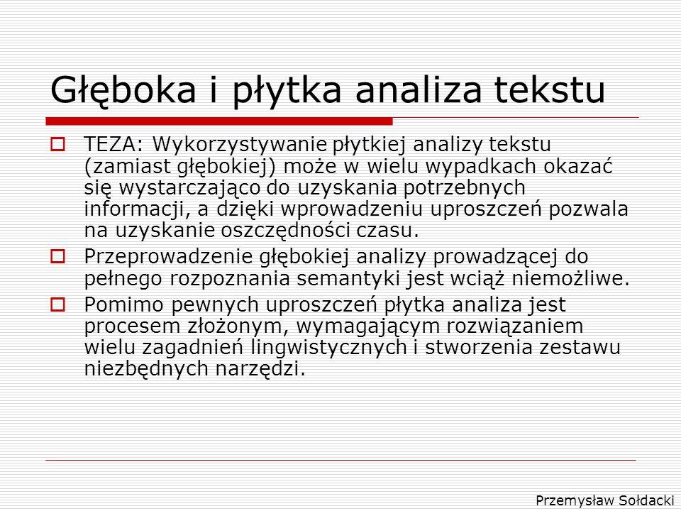 Przemysław Sołdacki Głęboka i płytka analiza tekstu TEZA: Wykorzystywanie płytkiej analizy tekstu (zamiast głębokiej) może w wielu wypadkach okazać si