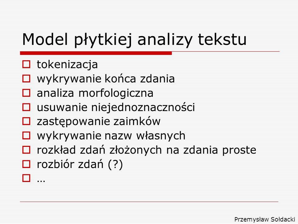 Przemysław Sołdacki Model płytkiej analizy tekstu tokenizacja wykrywanie końca zdania analiza morfologiczna usuwanie niejednoznaczności zastępowanie z